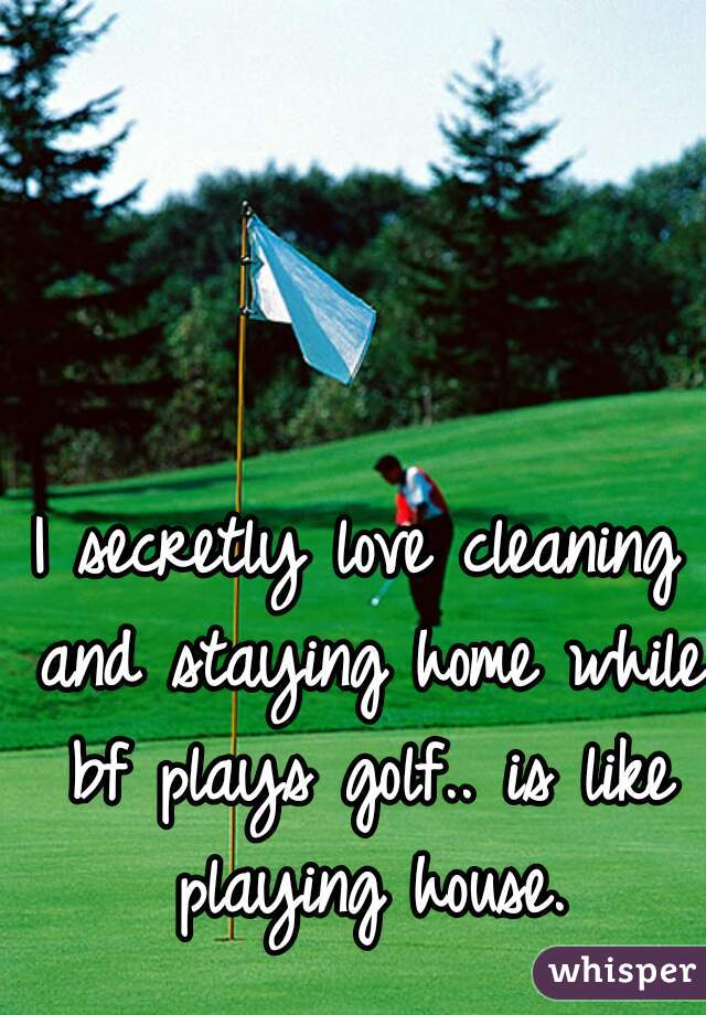 I secretly love cleaning and staying home while bf plays golf.. is like playing house.