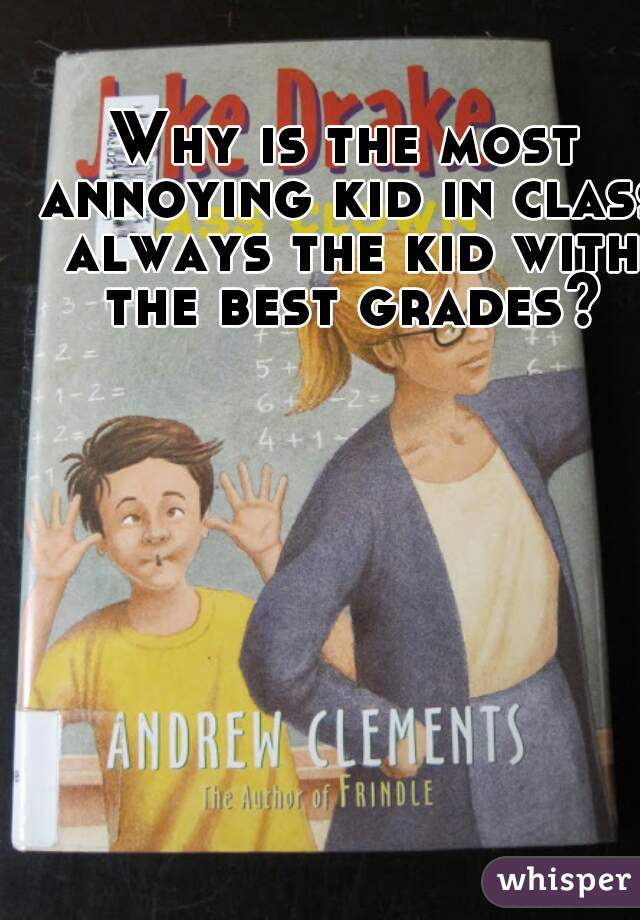 Why is the most annoying kid in class always the kid with the best grades?