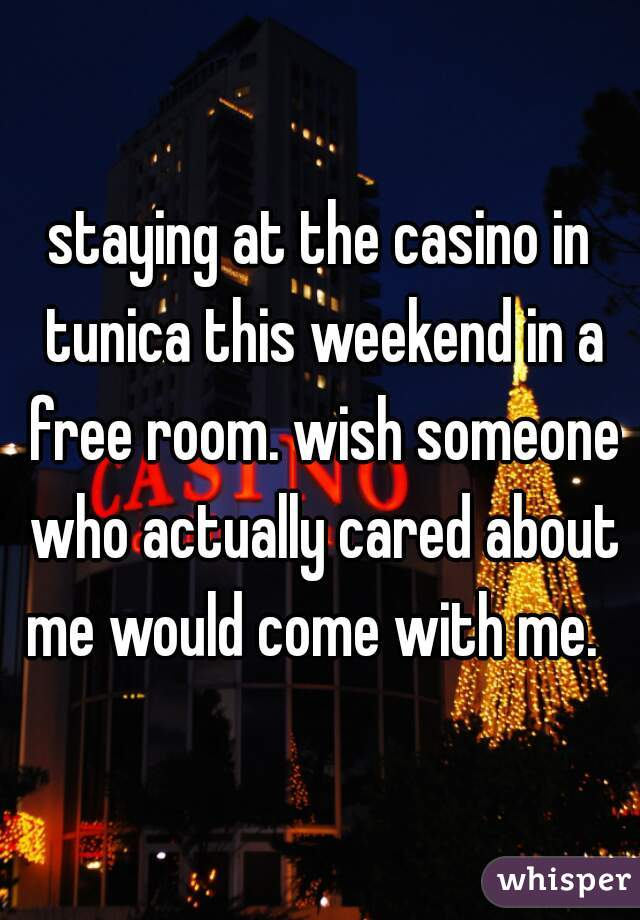 staying at the casino in tunica this weekend in a free room. wish someone who actually cared about me would come with me.