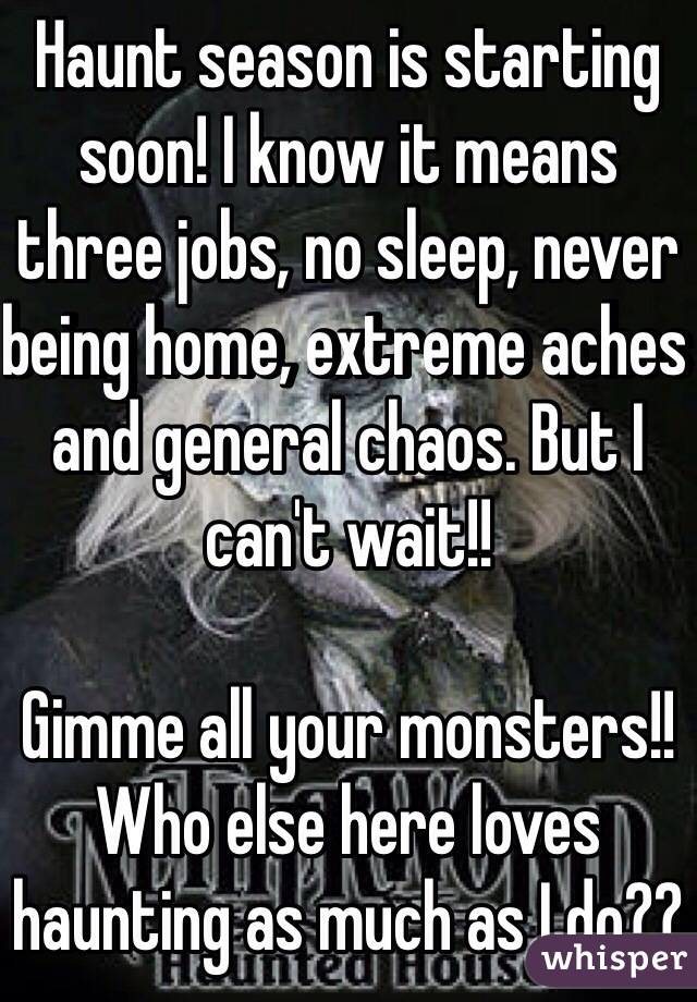 Haunt season is starting soon! I know it means three jobs, no sleep, never being home, extreme aches and general chaos. But I can't wait!!  Gimme all your monsters!!  Who else here loves haunting as much as I do??