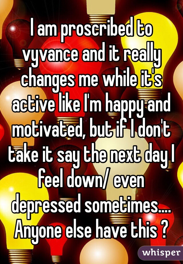 I am proscribed to vyvance and it really changes me while it's active like I'm happy and motivated, but if I don't take it say the next day I feel down/ even depressed sometimes....  Anyone else have this ?