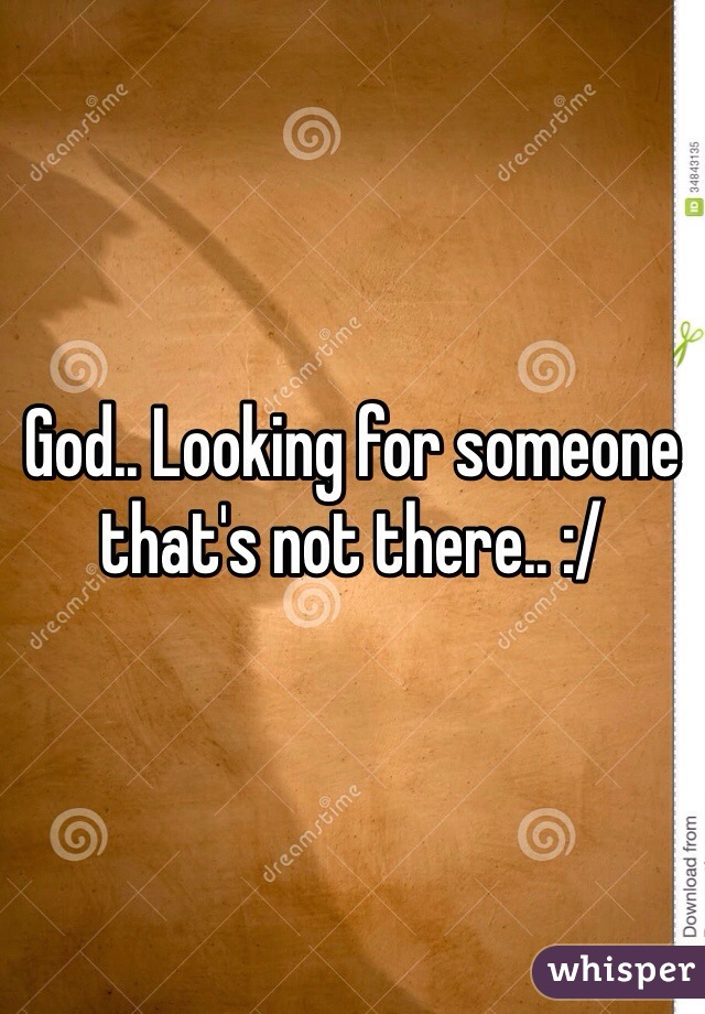 God.. Looking for someone that's not there.. :/