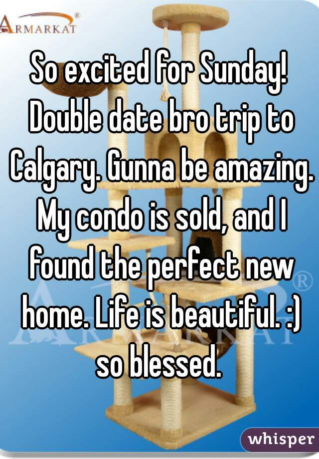So excited for Sunday! Double date bro trip to Calgary. Gunna be amazing. My condo is sold, and I found the perfect new home. Life is beautiful. :) so blessed.