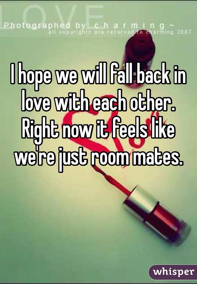 I hope we will fall back in love with each other. Right now it feels like we're just room mates.