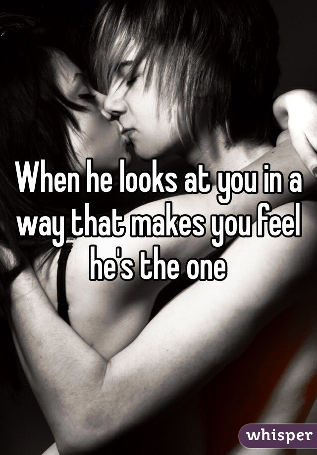 When he looks at you in a way that makes you feel he's the one