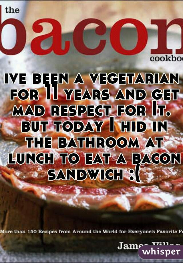 ive been a vegetarian for 11 years and get mad respect for It.  but today I hid in the bathroom at lunch to eat a bacon sandwich :(