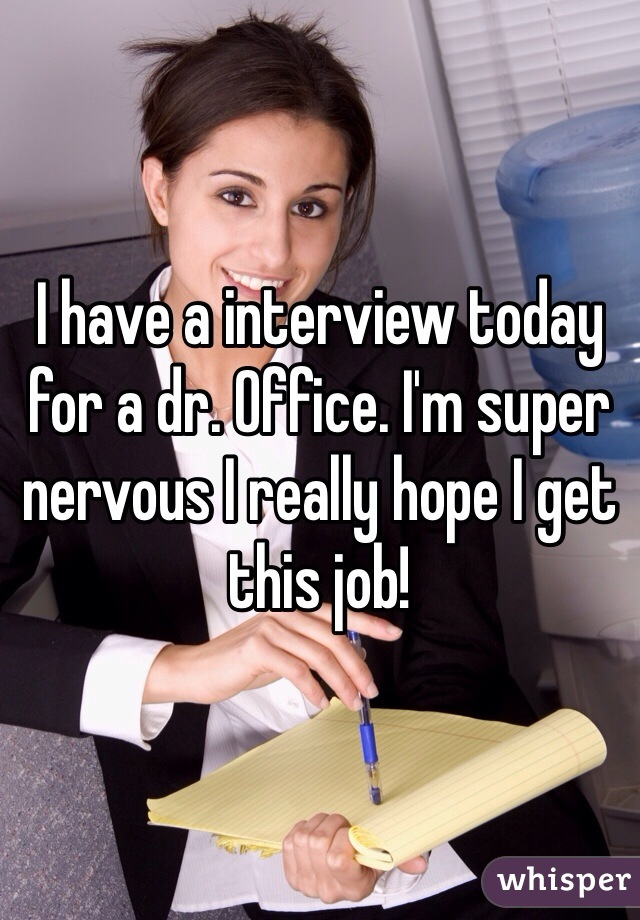 I have a interview today for a dr. Office. I'm super nervous I really hope I get this job!
