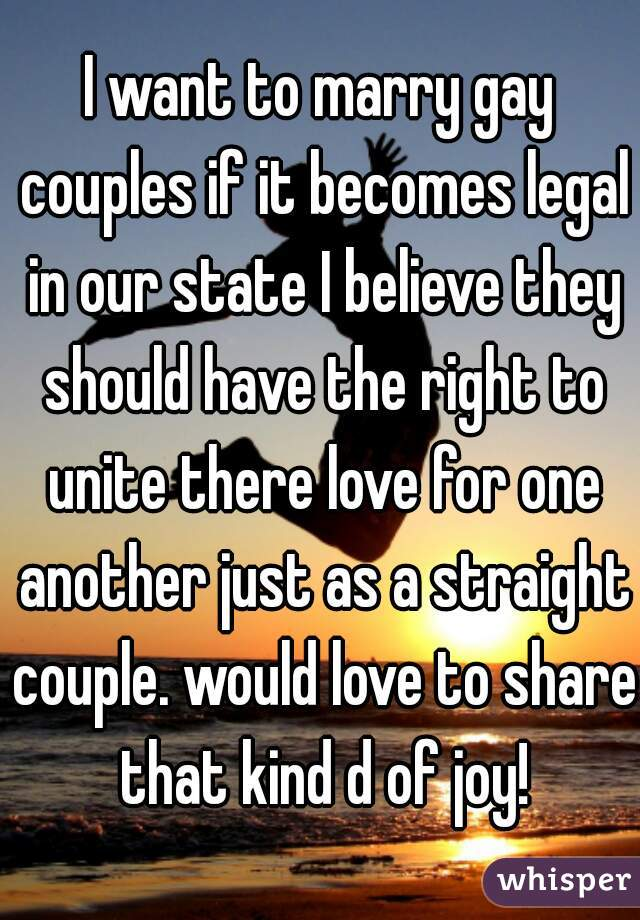 I want to marry gay couples if it becomes legal in our state I believe they should have the right to unite there love for one another just as a straight couple. would love to share that kind d of joy!