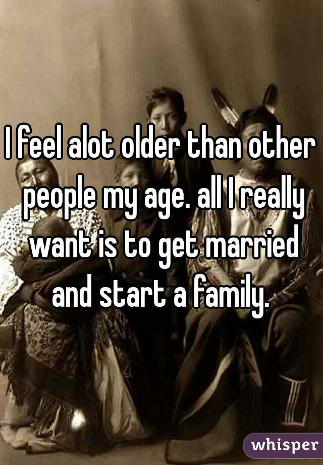 I feel alot older than other people my age. all I really want is to get married and start a family.