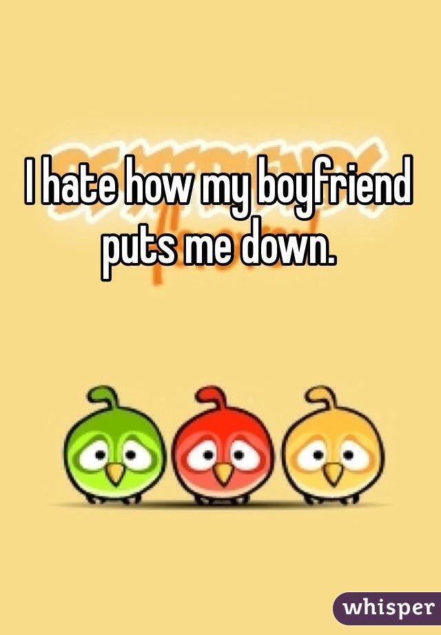 I hate how my boyfriend puts me down.