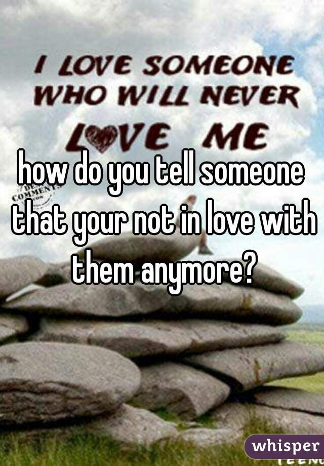 how do you tell someone that your not in love with them anymore?