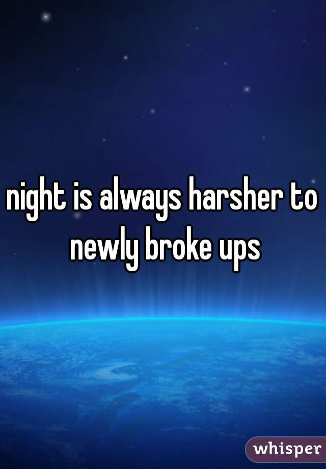 night is always harsher to newly broke ups