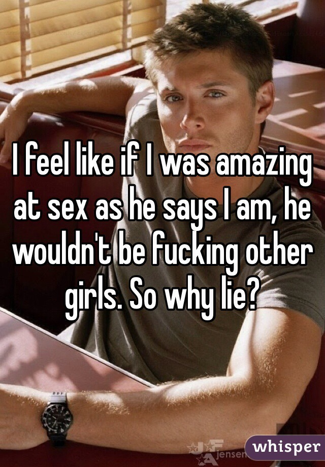 I feel like if I was amazing at sex as he says I am, he wouldn't be fucking other girls. So why lie?