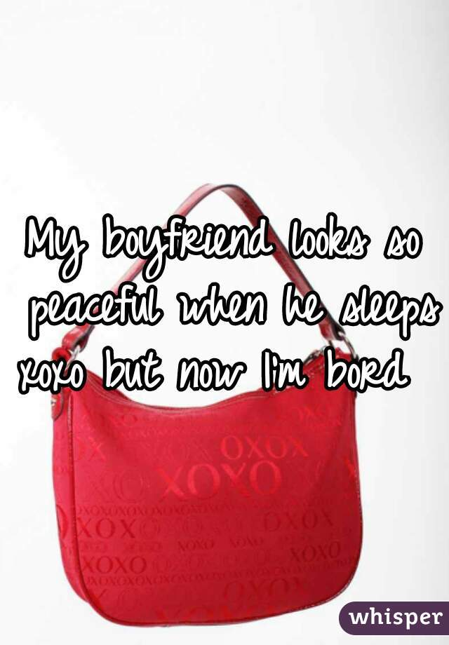 My boyfriend looks so peaceful when he sleeps xoxo but now I'm bord