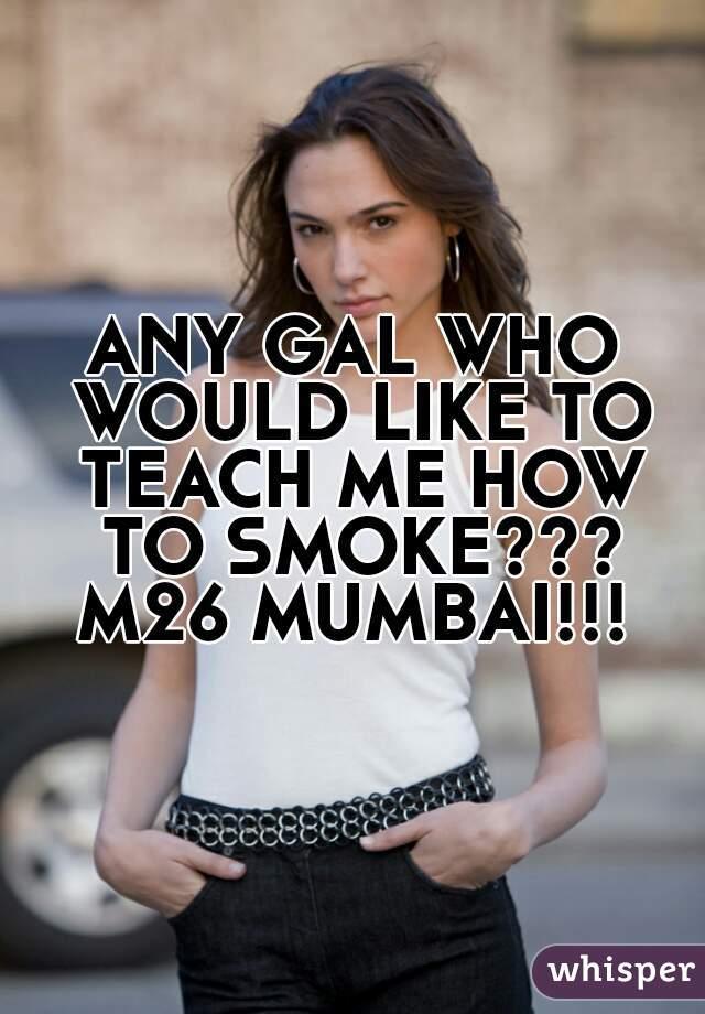 ANY GAL WHO WOULD LIKE TO TEACH ME HOW TO SMOKE??? M26 MUMBAI!!!