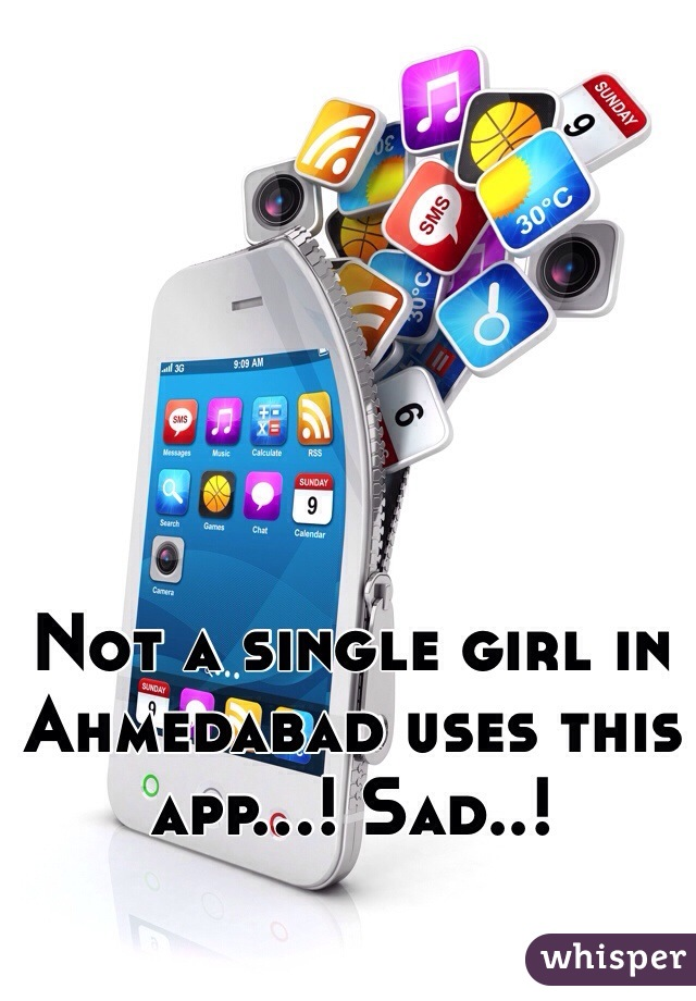 Not a single girl in Ahmedabad uses this app...! Sad..!
