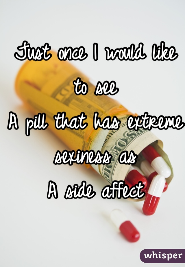 Just once I would like to see A pill that has extreme sexiness as A side affect
