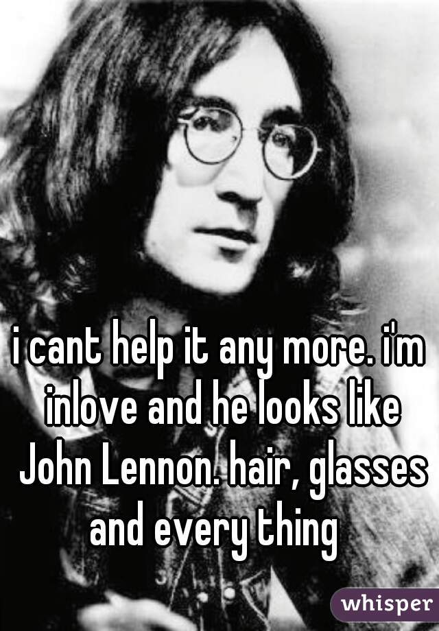 i cant help it any more. i'm inlove and he looks like John Lennon. hair, glasses and every thing
