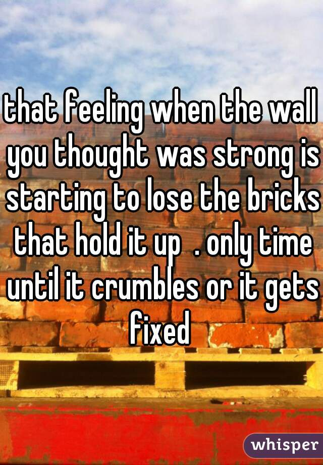 that feeling when the wall you thought was strong is starting to lose the bricks that hold it up  . only time until it crumbles or it gets fixed