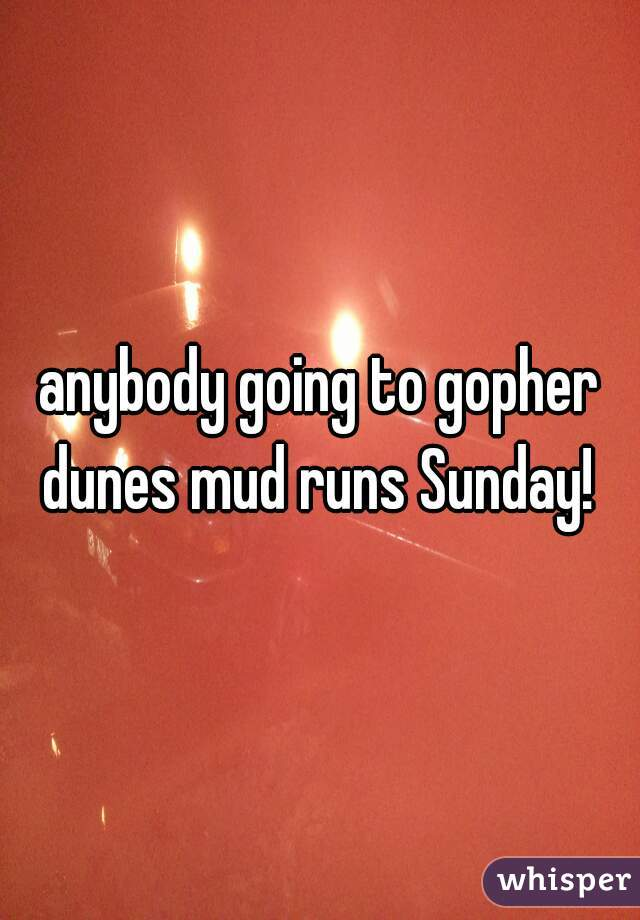 anybody going to gopher dunes mud runs Sunday!