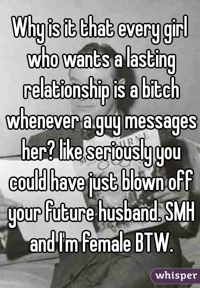 Why is it that every girl who wants a lasting relationship is a bitch whenever a guy messages her? like seriously you could have just blown off your future husband. SMH and I'm female BTW.