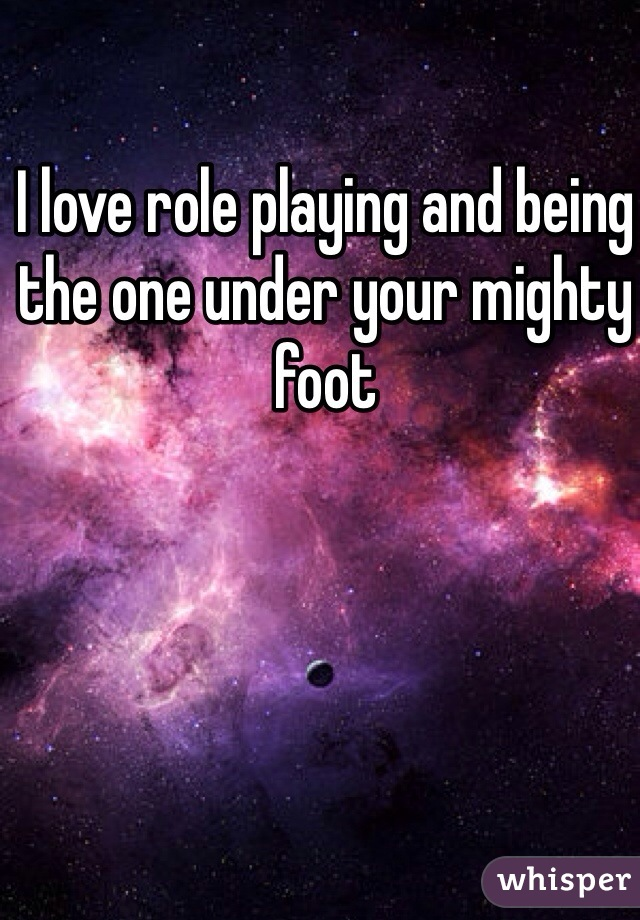 I love role playing and being the one under your mighty foot