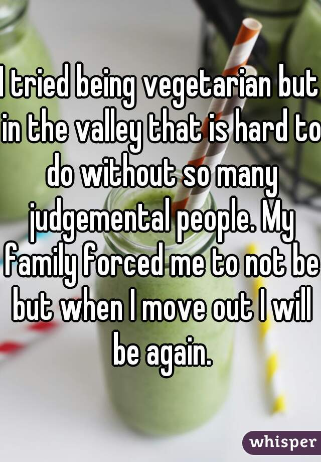 I tried being vegetarian but in the valley that is hard to do without so many judgemental people. My family forced me to not be but when I move out I will be again.