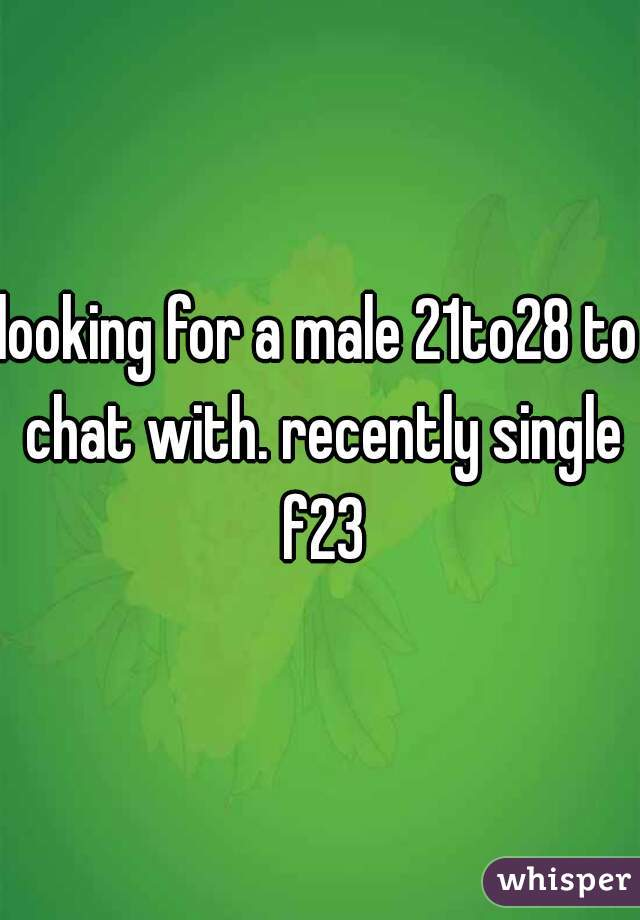 looking for a male 21to28 to chat with. recently single f23