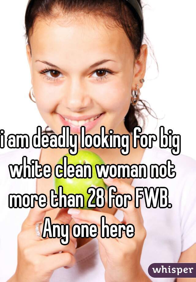 i am deadly looking for big white clean woman not more than 28 for FWB.  Any one here