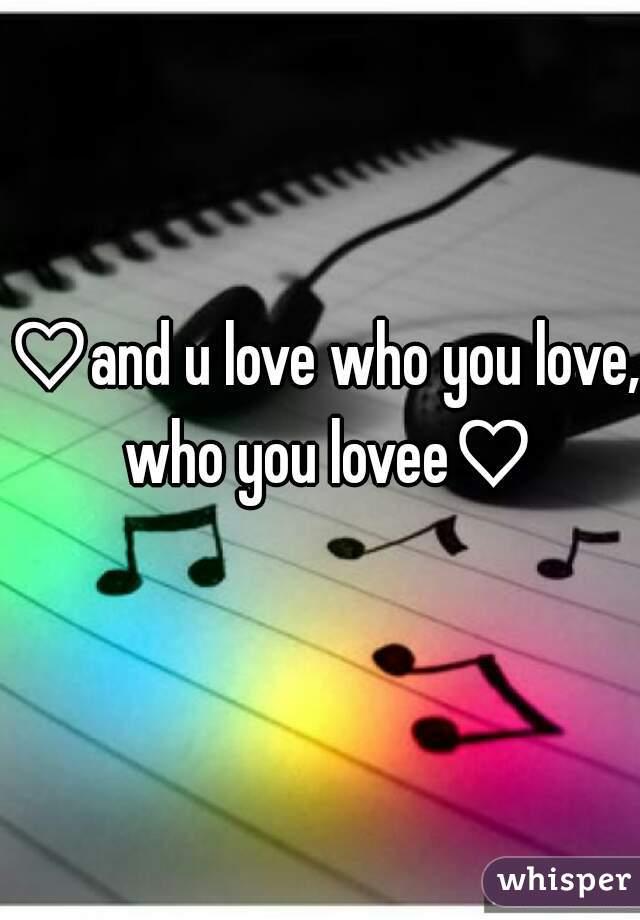 ♡and u love who you love, who you lovee♡