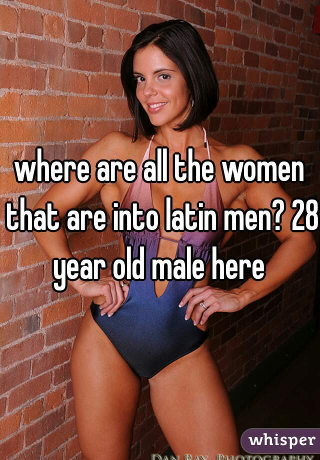 where are all the women that are into latin men? 28 year old male here