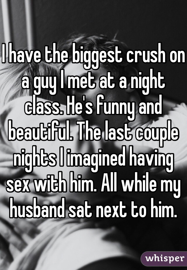 I have the biggest crush on a guy I met at a night class. He's funny and beautiful. The last couple nights I imagined having sex with him. All while my husband sat next to him.