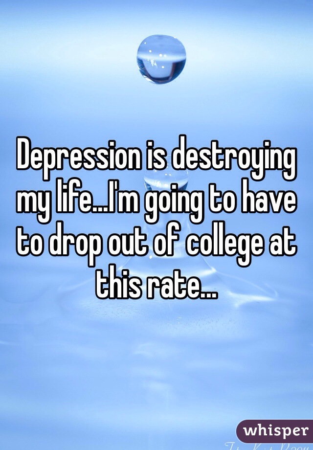 Depression is destroying my life...I'm going to have to drop out of college at this rate...