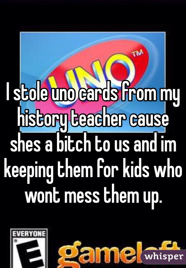 I stole uno cards from my history teacher cause shes a bitch to us and im keeping them for kids who wont mess them up.