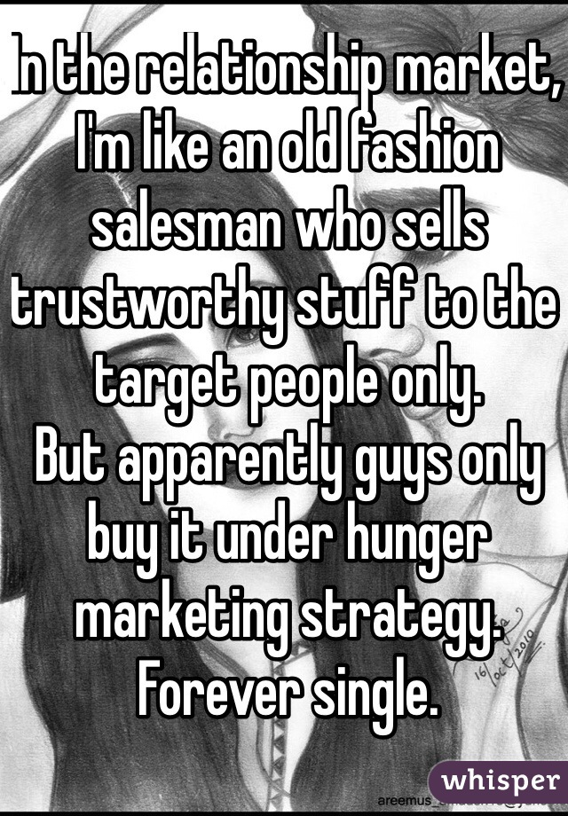 In the relationship market, I'm like an old fashion salesman who sells trustworthy stuff to the target people only.  But apparently guys only buy it under hunger marketing strategy.  Forever single.
