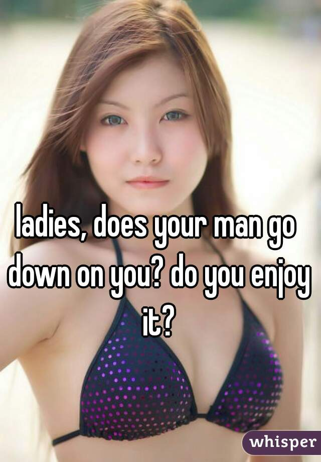 ladies, does your man go down on you? do you enjoy it?