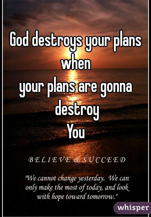 God destroys your plans when your plans are gonna destroy You