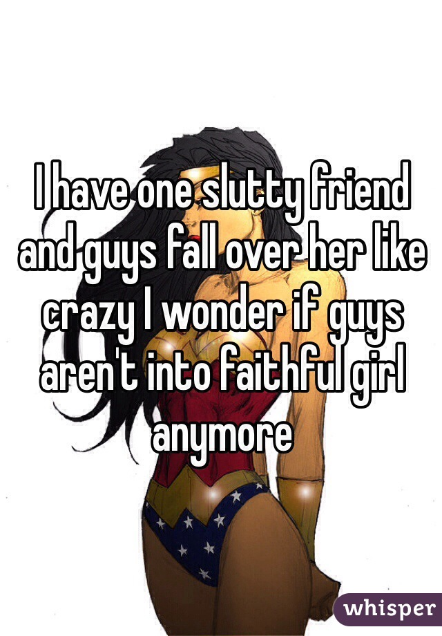 I have one slutty friend and guys fall over her like crazy I wonder if guys aren't into faithful girl anymore