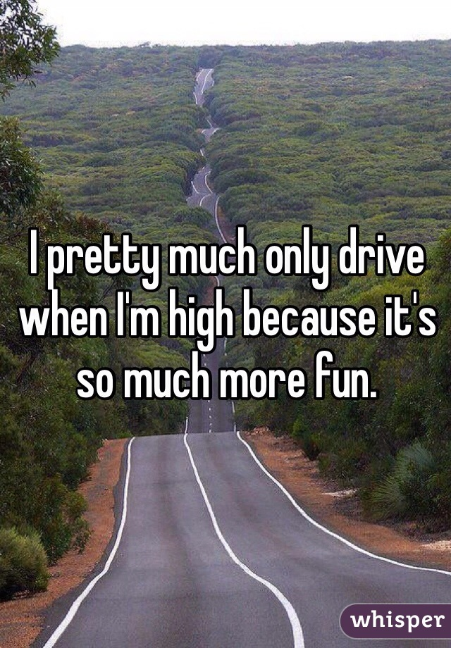 I pretty much only drive when I'm high because it's so much more fun.