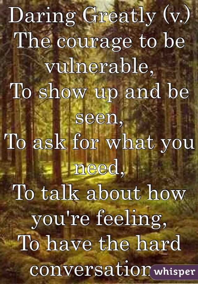 Daring Greatly (v.) The courage to be vulnerable, To show up and be seen, To ask for what you need, To talk about how you're feeling, To have the hard conversations.