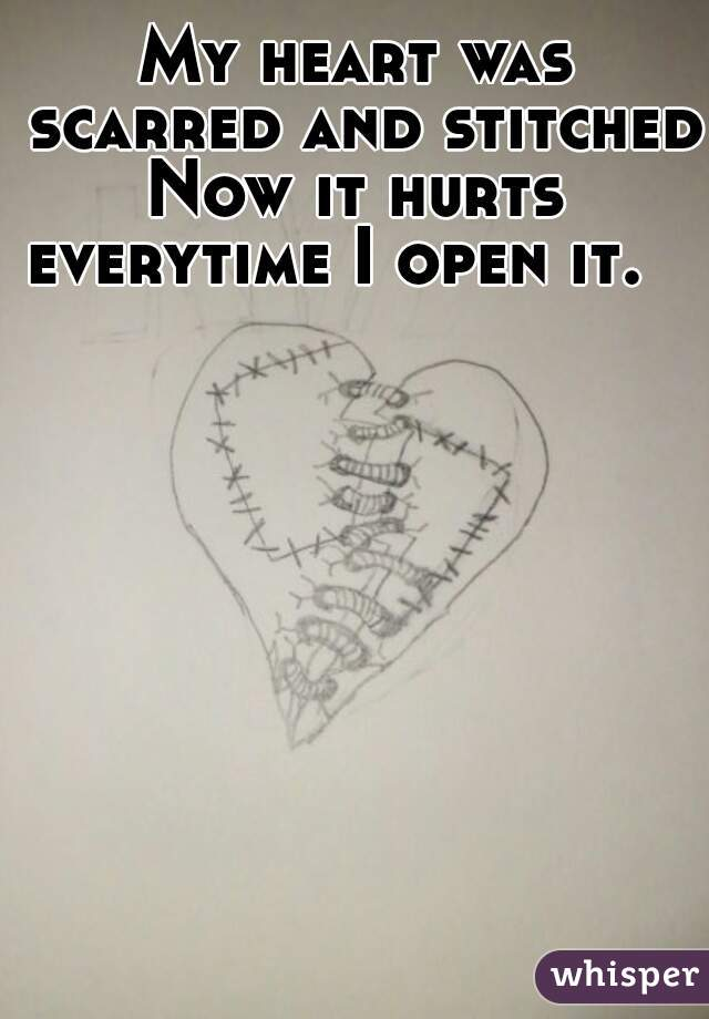 My heart was scarred and stitched. Now it hurts everytime I open it.