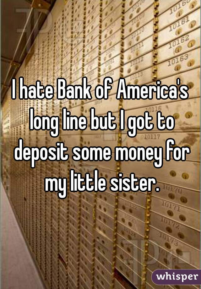 I hate Bank of America's long line but I got to deposit some money for my little sister.