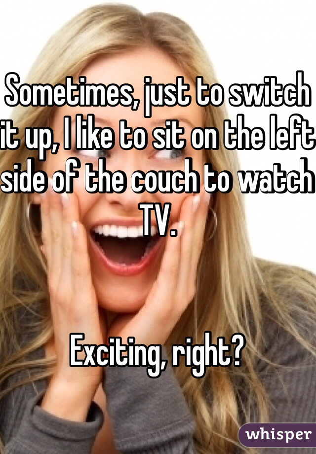 Sometimes, just to switch it up, I like to sit on the left side of the couch to watch TV.   Exciting, right?