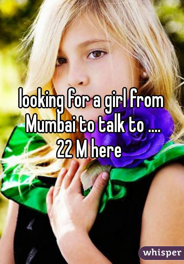 looking for a girl from Mumbai to talk to .... 22 M here