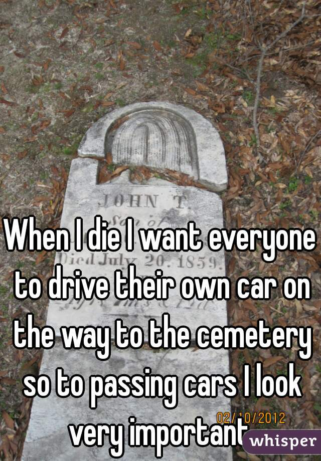 When I die I want everyone to drive their own car on the way to the cemetery so to passing cars I look very important