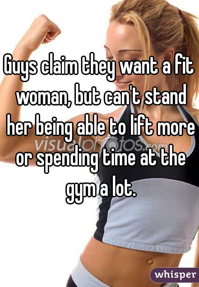 Guys claim they want a fit woman, but can't stand her being able to lift more or spending time at the gym a lot.
