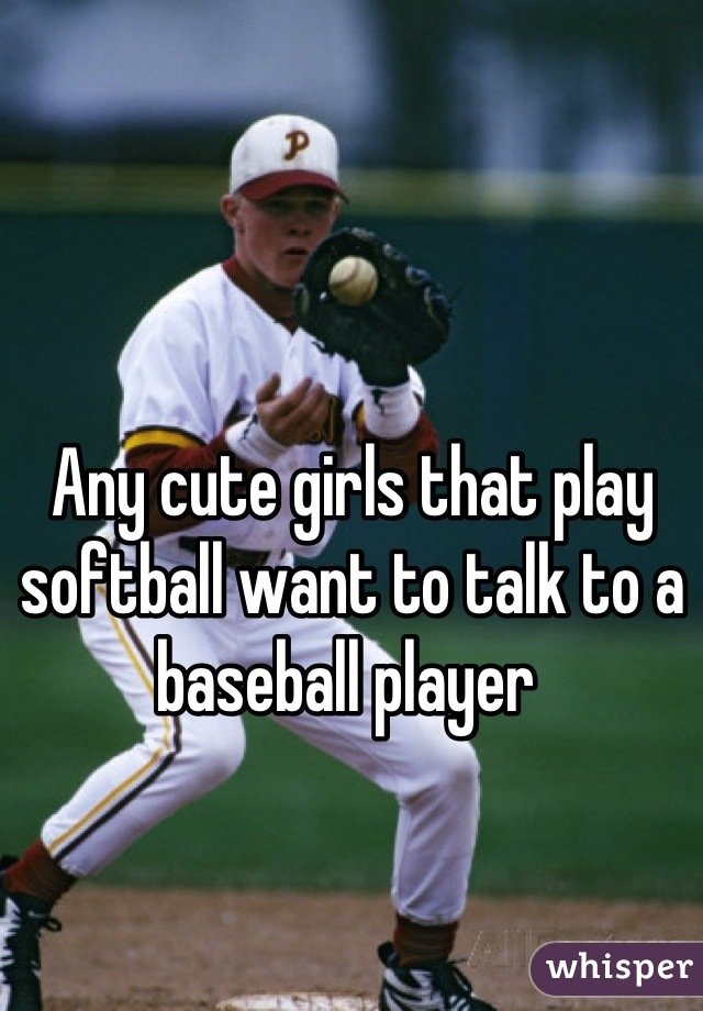 Any cute girls that play softball want to talk to a baseball player