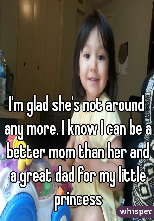 I'm glad she's not around any more. I know I can be a better mom than her and a great dad for my little princess