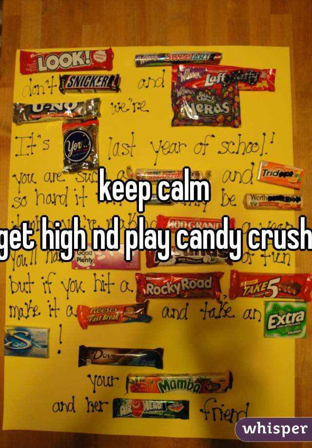 keep calm get high nd play candy crush
