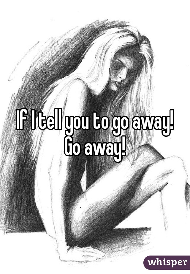 If I tell you to go away!  Go away!